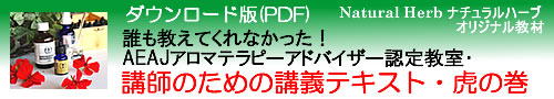 アロマテラピー検定教材「Natural Herb ナチュラルハーブ」アロマテラピー検定教材の販売サイト。「誰も教えてくれなかった!AEAJアロマテラピーアドバイザー認定教室・講師のための講義テキスト・虎の巻」(社)日本アロマ環境協会(AEAJ)1級・2級対応