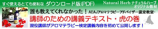 癒しのアロマショップ「Natural Herb ナチュラルハーブ」アロマテラピー通販の紹介サイト。「誰も教えてくれなかった!AEAJアロマテラピーアドバイザー認定教室・講師のための講義テキスト・虎の巻」(社)日本アロマ環境協会(AEAJ)1級・2級対応・ダウンロード版(PDFファイル)の詳細ページこちらをクリック。