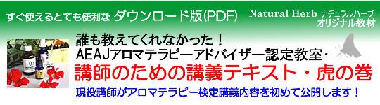 アロマテラピー教室「Natural Herb ナチュラルハーブ」アロマテラピー検定の専門サイト。「誰も教えてくれなかった!AEAJアロマテラピーアドバイザー認定教室・講師のための講義テキスト・虎の巻」(社)日本アロマ環境協会(AEAJ)1級・2級対応・ダウンロード版(PDFファイル)の詳細ページです!
